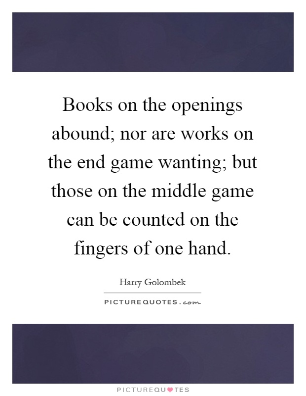 Books on the openings abound; nor are works on the end game wanting; but those on the middle game can be counted on the fingers of one hand Picture Quote #1
