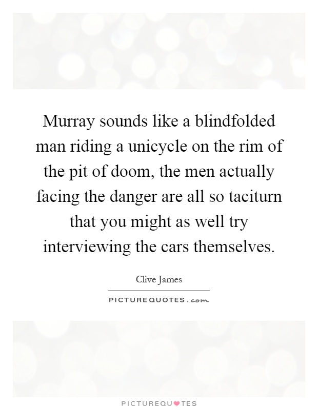 Murray sounds like a blindfolded man riding a unicycle on the rim of the pit of doom, the men actually facing the danger are all so taciturn that you might as well try interviewing the cars themselves Picture Quote #1