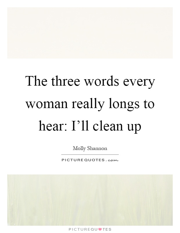 The three words every woman really longs to hear: I'll clean up Picture Quote #1