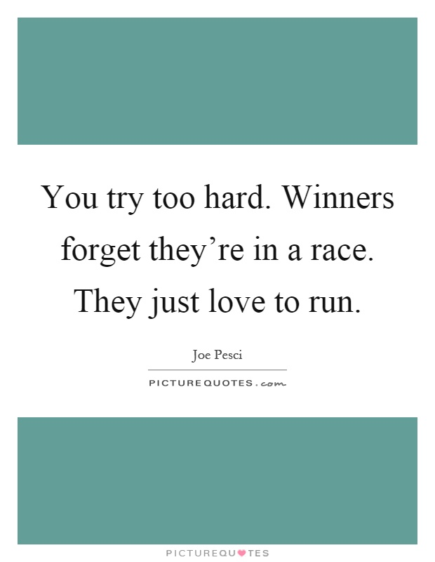 You try too hard. Winners forget they're in a race. They just love to run Picture Quote #1
