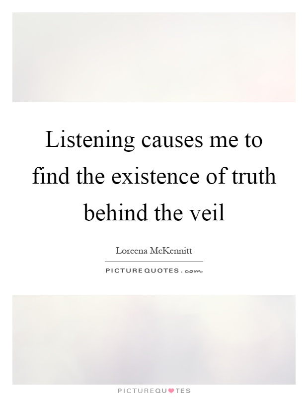 Listening causes me to find the existence of truth behind the veil Picture Quote #1