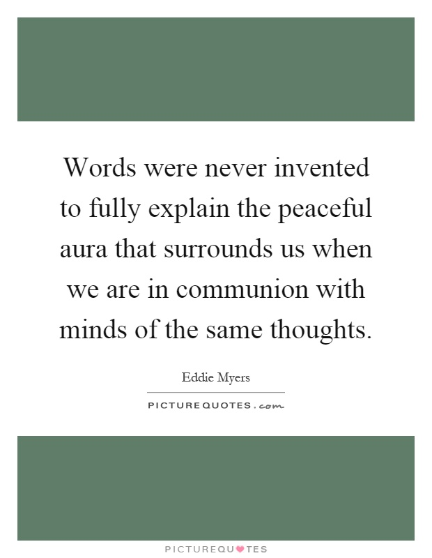 Words were never invented to fully explain the peaceful aura that surrounds us when we are in communion with minds of the same thoughts Picture Quote #1