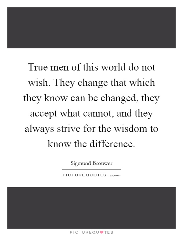 True men of this world do not wish. They change that which ...