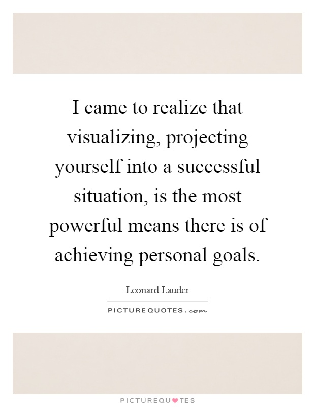 I came to realize that visualizing, projecting yourself into a successful situation, is the most powerful means there is of achieving personal goals Picture Quote #1