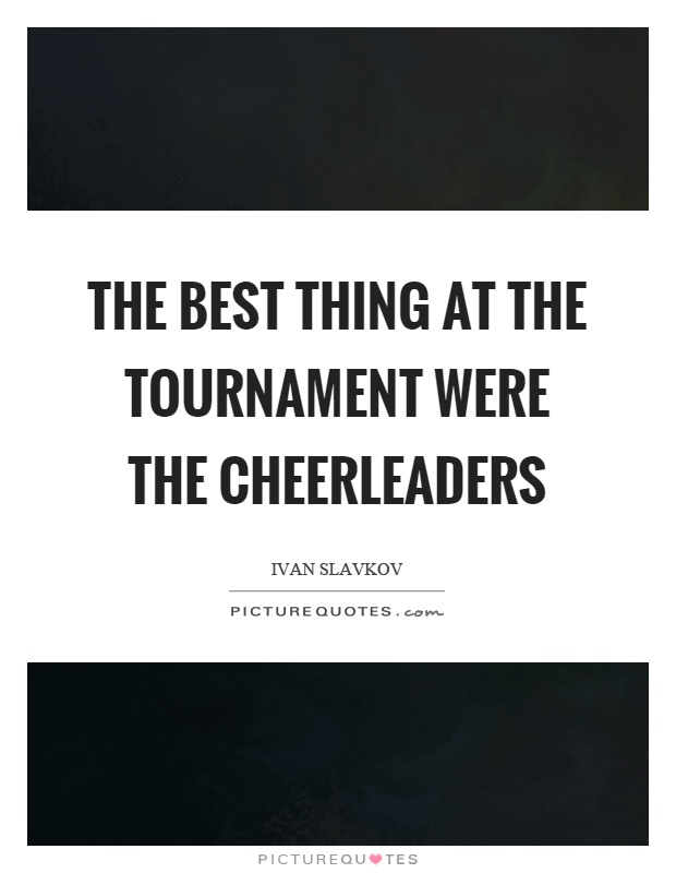 The best thing at the tournament were the cheerleaders Picture Quote #1