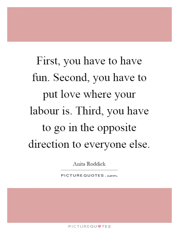 First, you have to have fun. Second, you have to put love where your labour is. Third, you have to go in the opposite direction to everyone else Picture Quote #1