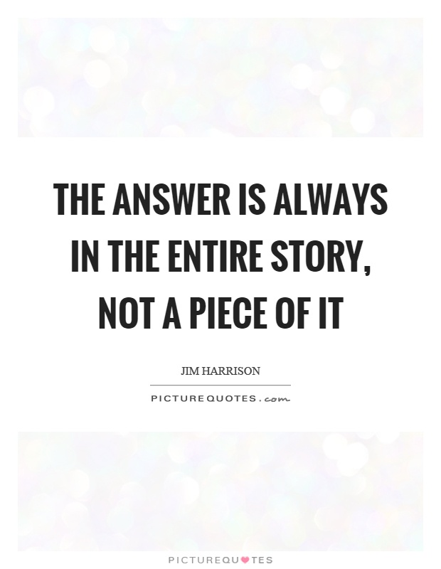 The answer is always in the entire story, not a piece of it Picture Quote #1