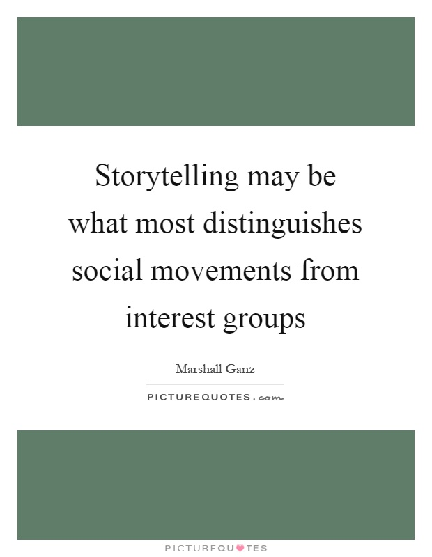 Storytelling may be what most distinguishes social movements from interest groups Picture Quote #1