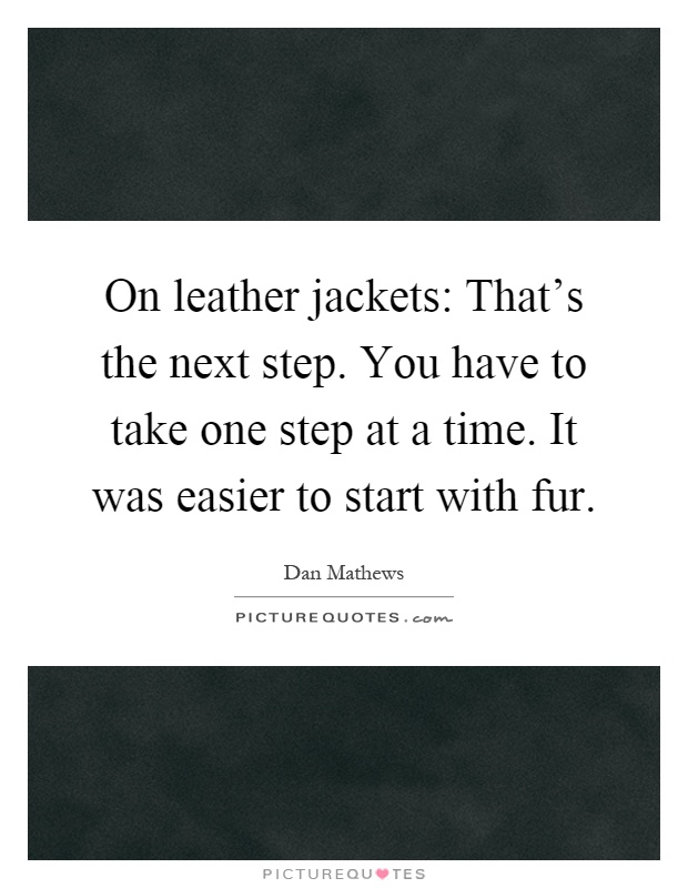 On leather jackets: That's the next step. You have to take one step at a time. It was easier to start with fur Picture Quote #1