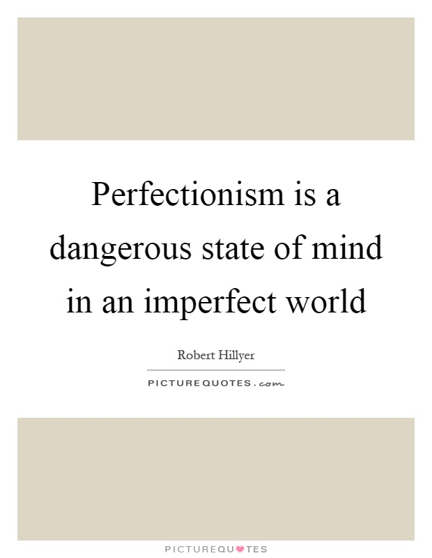Perfectionism is a dangerous state of mind in an imperfect world Picture Quote #1