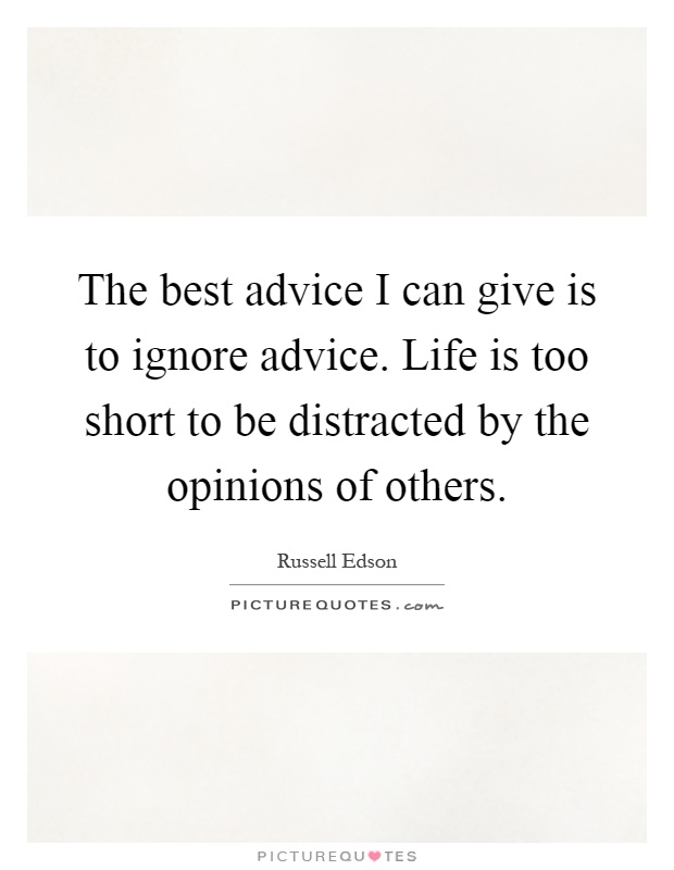 The best advice I can give is to ignore advice. Life is too short to be distracted by the opinions of others Picture Quote #1