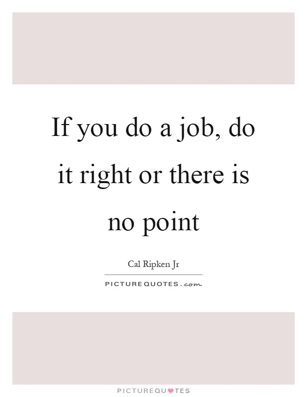 If you do a job, do it right or there is no point Picture Quote #1