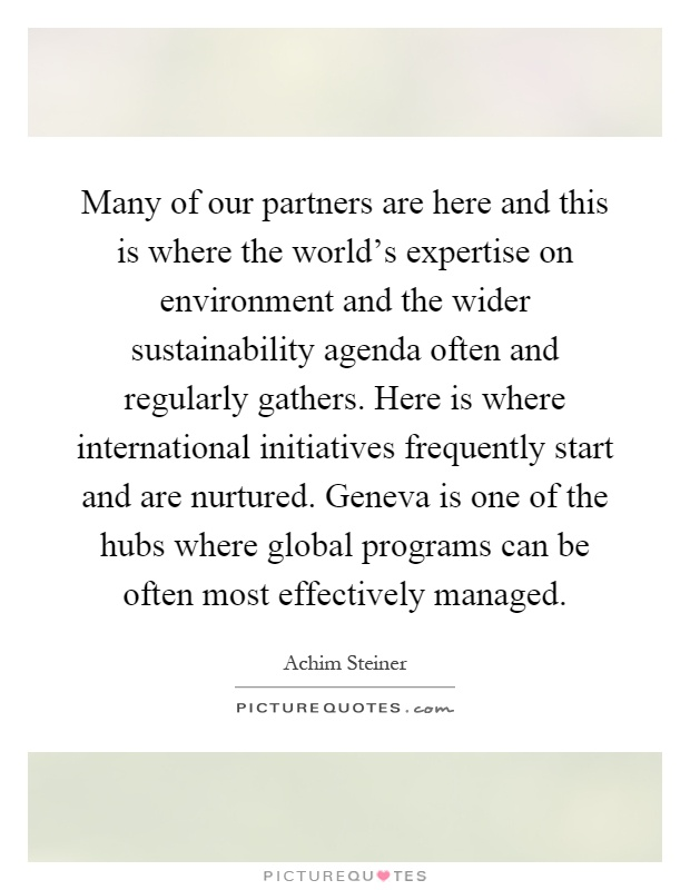 Many of our partners are here and this is where the world's expertise on environment and the wider sustainability agenda often and regularly gathers. Here is where international initiatives frequently start and are nurtured. Geneva is one of the hubs where global programs can be often most effectively managed Picture Quote #1