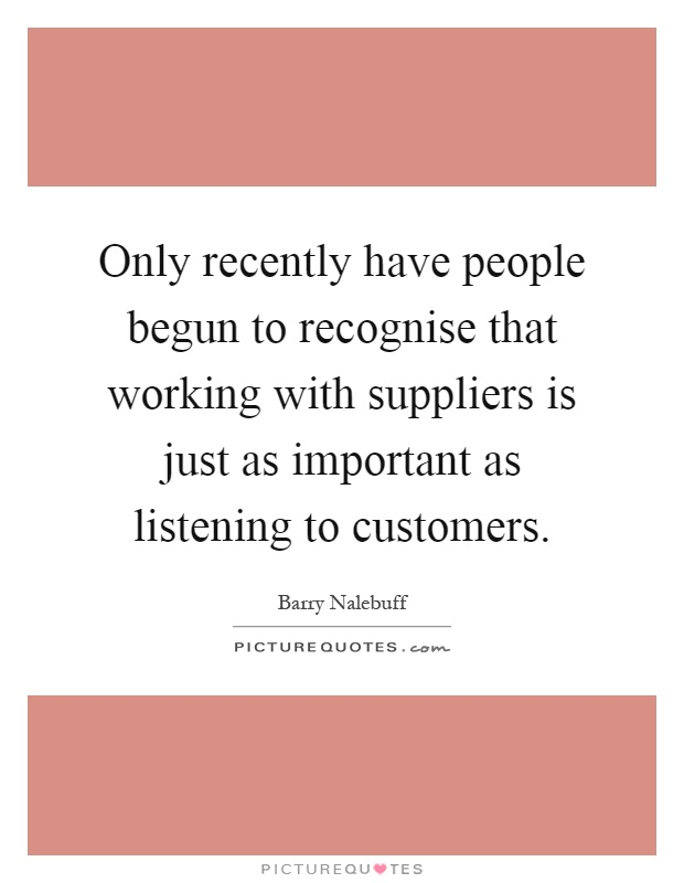 Only recently have people begun to recognise that working with suppliers is just as important as listening to customers Picture Quote #1
