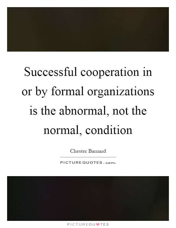 Successful cooperation in or by formal organizations is the abnormal, not the normal, condition Picture Quote #1
