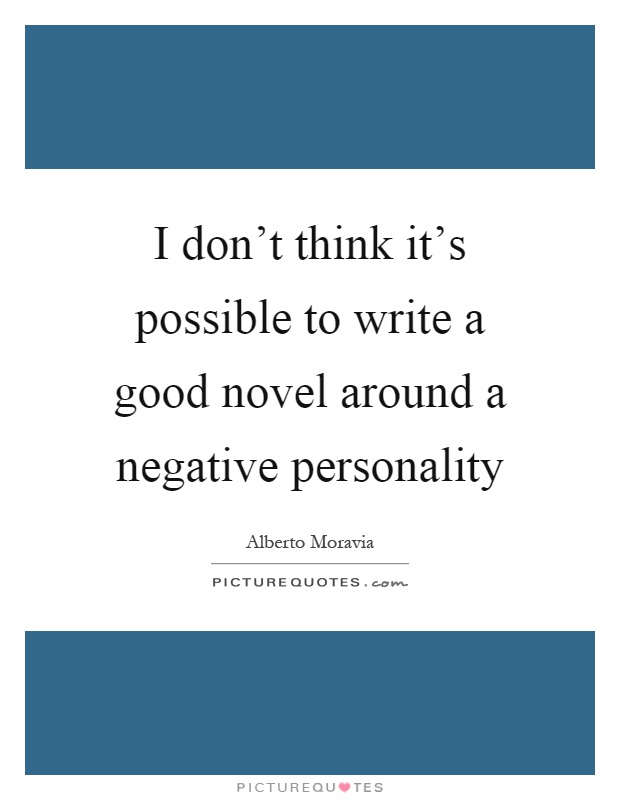 I don't think it's possible to write a good novel around a negative personality Picture Quote #1