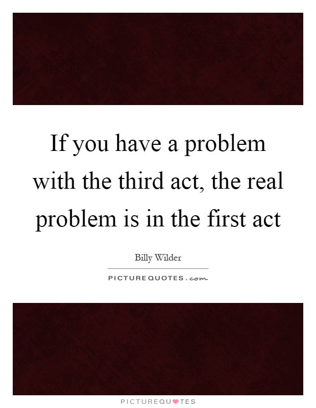 If you have a problem with the third act, the real problem is in the first act Picture Quote #1