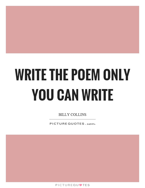 Write the poem only you can write Picture Quote #1