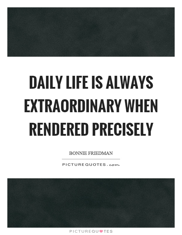 Daily life is always extraordinary when rendered precisely Picture Quote #1