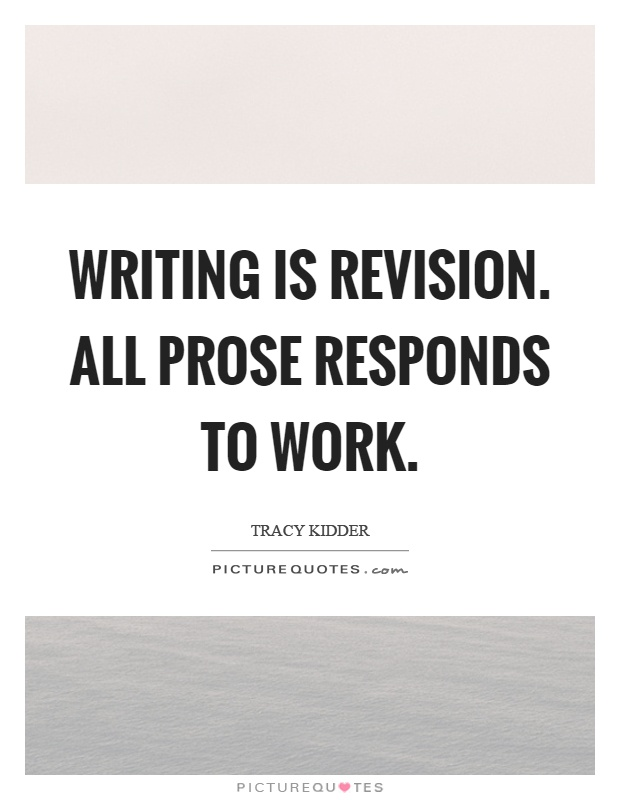 Writing is revision. All prose responds to work Picture Quote #1