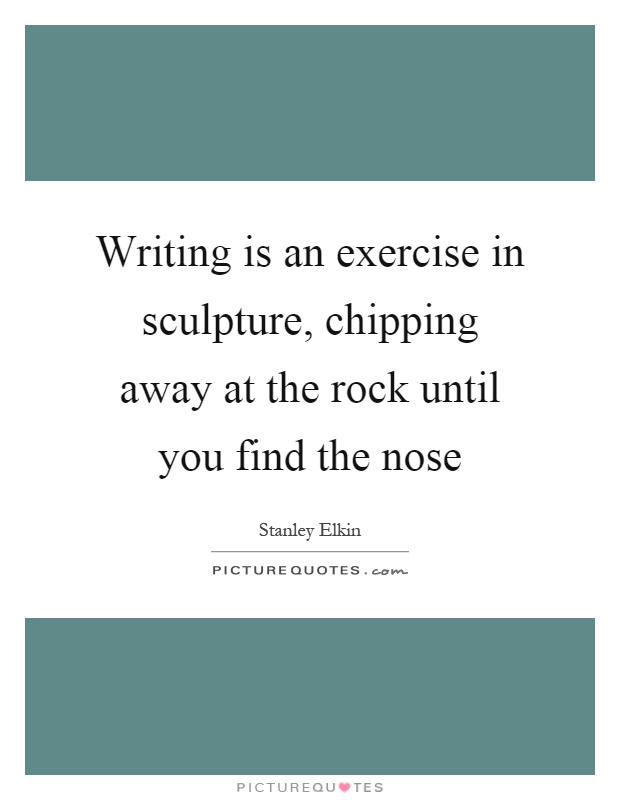 Writing is an exercise in sculpture, chipping away at the rock until you find the nose Picture Quote #1