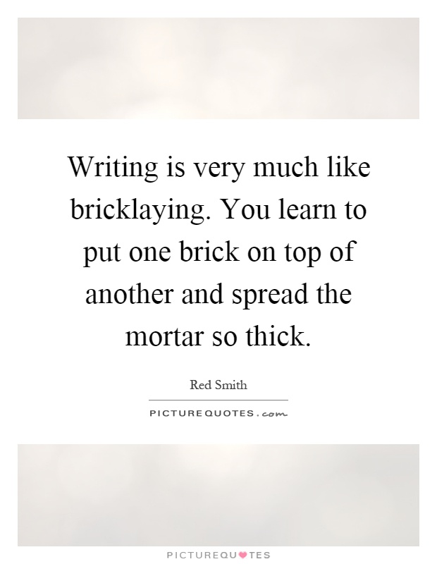 Writing Is Very Much Like Bricklaying. You Learn To Put