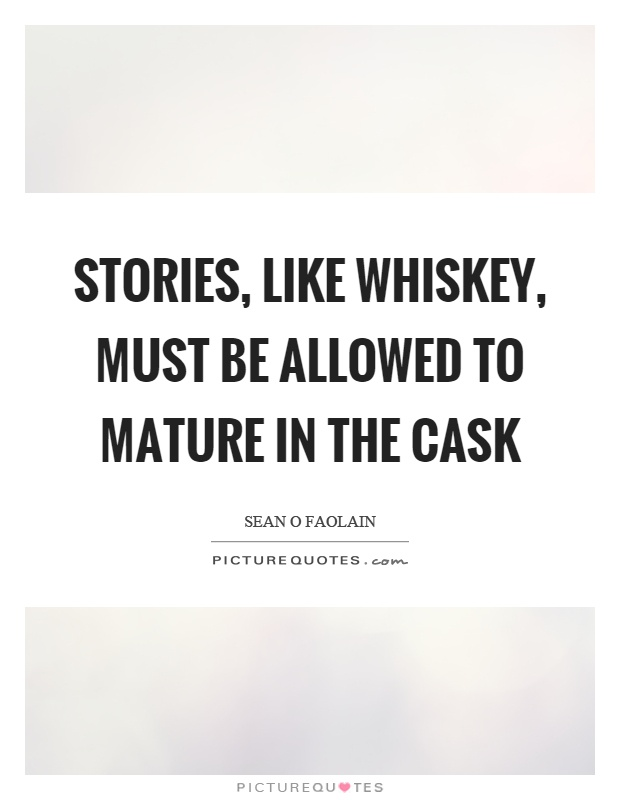 Stories, like whiskey, must be allowed to mature in the cask Picture Quote #1