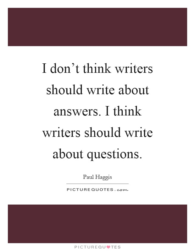 I don't think writers should write about answers. I think writers should write about questions Picture Quote #1