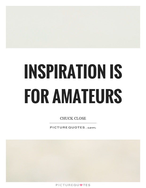 Inspiration is for amateurs Picture Quote #1