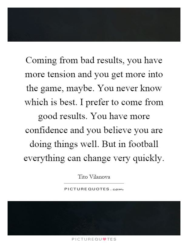 Coming from bad results, you have more tension and you get more into the game, maybe. You never know which is best. I prefer to come from good results. You have more confidence and you believe you are doing things well. But in football everything can change very quickly Picture Quote #1