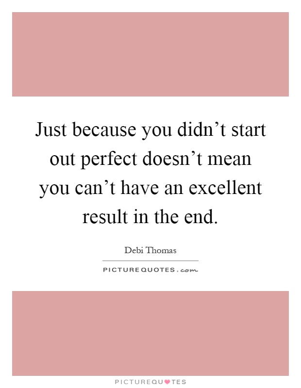 Just because you didn't start out perfect doesn't mean you can't have an excellent result in the end Picture Quote #1
