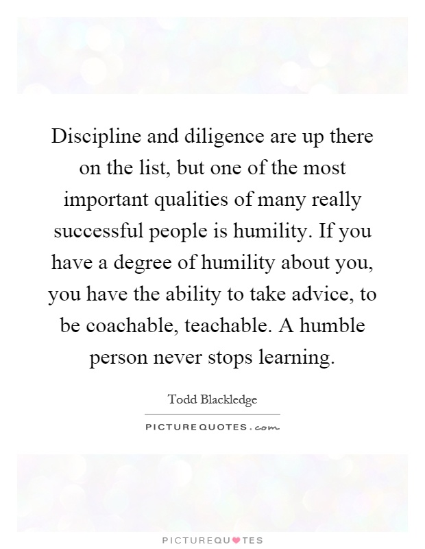 Discipline and diligence are up there on the list, but one of the most important qualities of many really successful people is humility. If you have a degree of humility about you, you have the ability to take advice, to be coachable, teachable. A humble person never stops learning Picture Quote #1