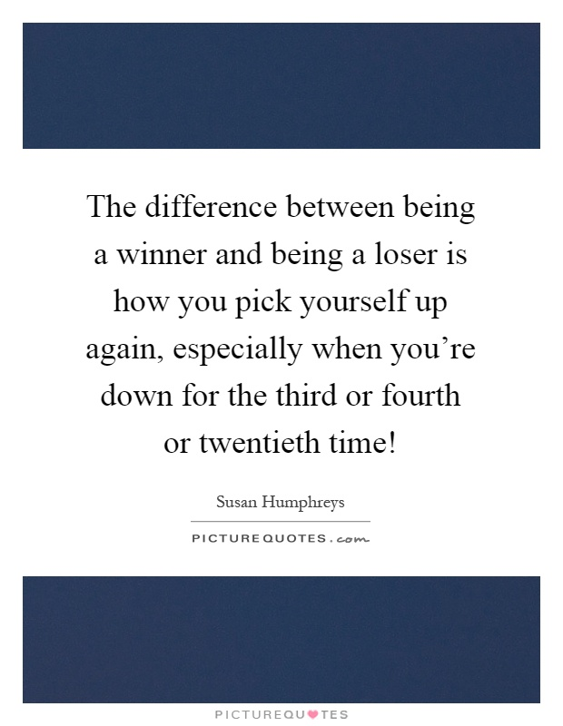 The difference between being a winner and being a loser is how you pick yourself up again, especially when you're down for the third or fourth or twentieth time! Picture Quote #1