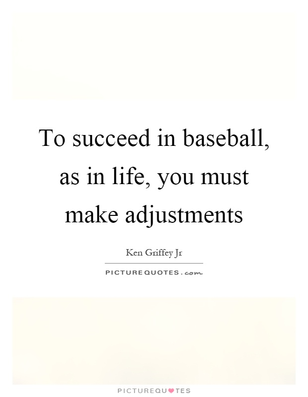 To succeed in baseball, as in life, you must make adjustments Picture Quote #1