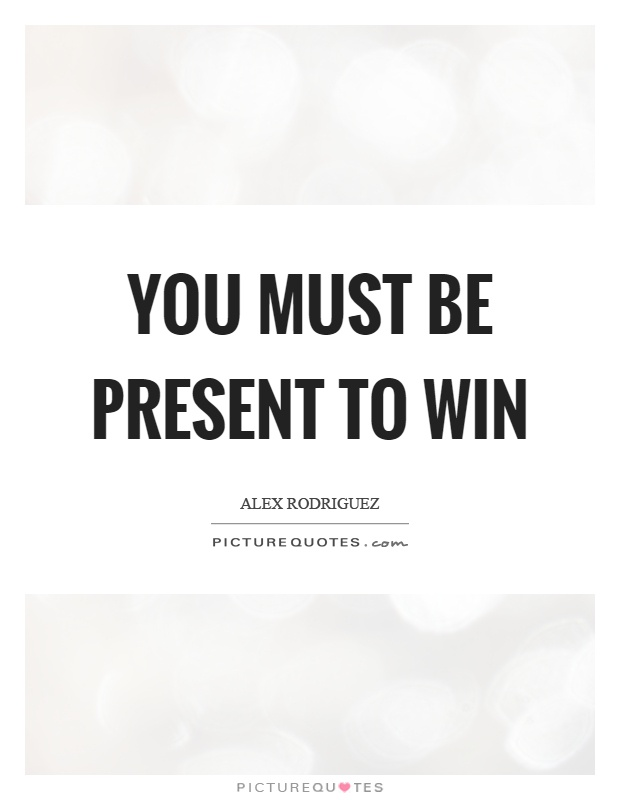 You must be present to win Picture Quote #1