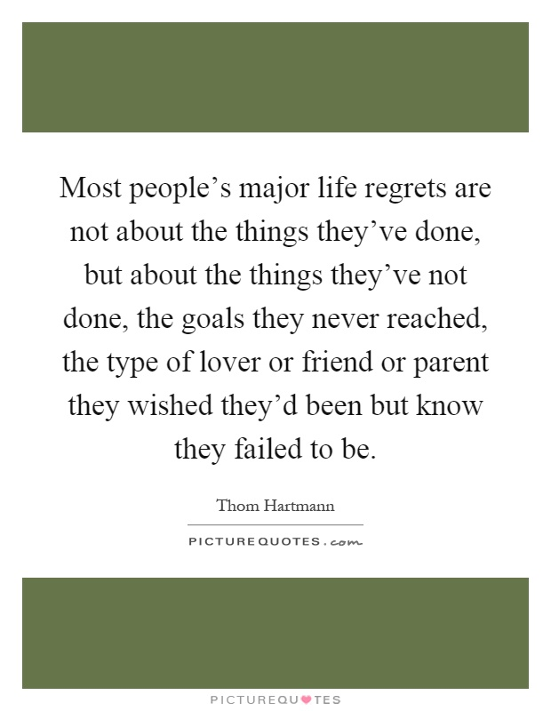 Most people's major life regrets are not about the things they've done, but about the things they've not done, the goals they never reached, the type of lover or friend or parent they wished they'd been but know they failed to be Picture Quote #1