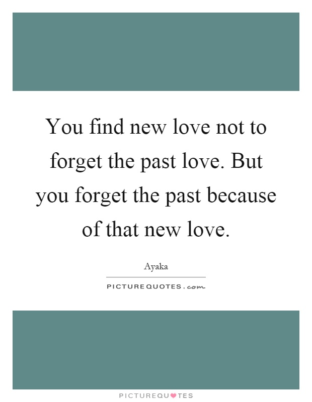 You Find New Love Not To Forget The Past Love. But You Forget The Past