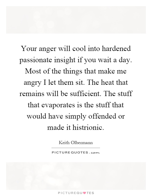 Your anger will cool into hardened passionate insight if you wait a day. Most of the things that make me angry I let them sit. The heat that remains will be sufficient. The stuff that evaporates is the stuff that would have simply offended or made it histrionic Picture Quote #1