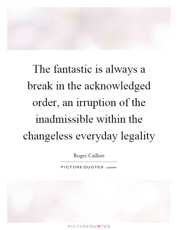 The fantastic is always a break in the acknowledged order, an irruption of the inadmissible within the changeless everyday legality Picture Quote #1