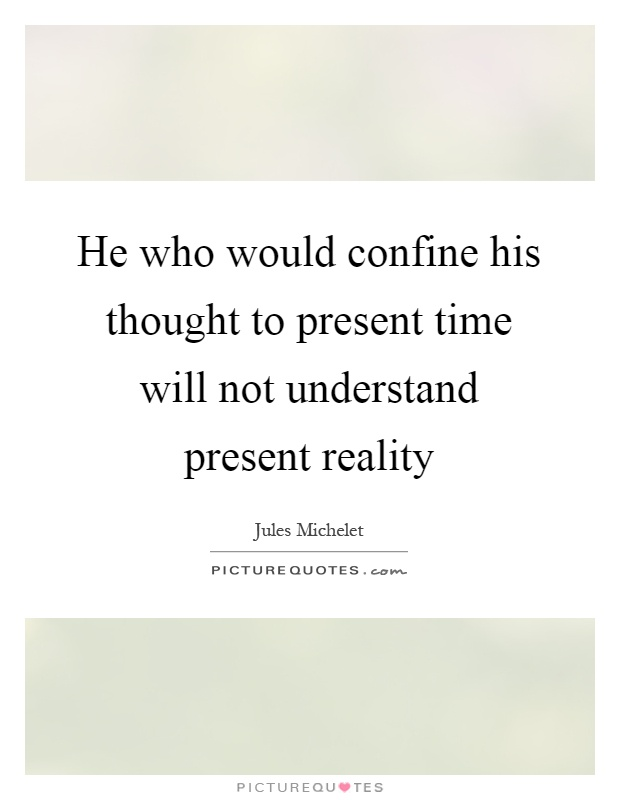 He who would confine his thought to present time will not understand present reality Picture Quote #1