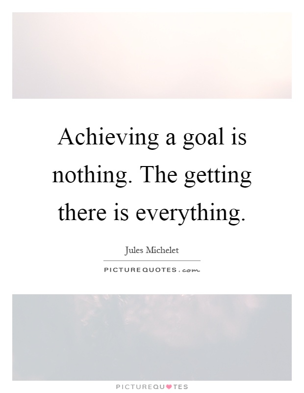 Achieving a goal is nothing. The getting there is everything Picture Quote #1
