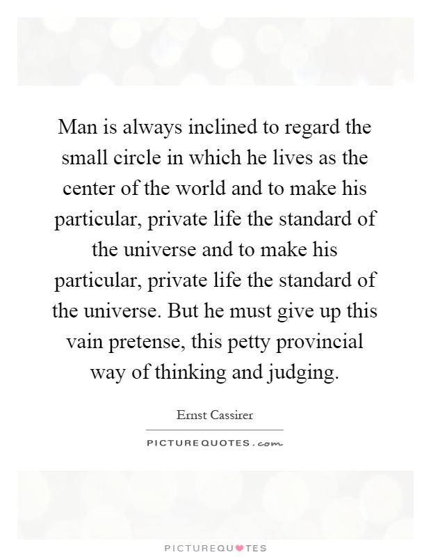 Man is always inclined to regard the small circle in which he lives as the center of the world and to make his particular, private life the standard of the universe and to make his particular, private life the standard of the universe. But he must give up this vain pretense, this petty provincial way of thinking and judging Picture Quote #1