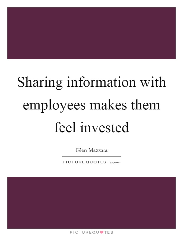 Sharing information with employees makes them feel invested Picture Quote #1
