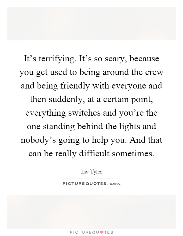It's terrifying. It's so scary, because you get used to being around the crew and being friendly with everyone and then suddenly, at a certain point, everything switches and you're the one standing behind the lights and nobody's going to help you. And that can be really difficult sometimes Picture Quote #1