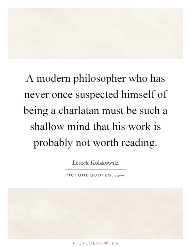 A modern philosopher who has never once suspected himself of being a charlatan must be such a shallow mind that his work is probably not worth reading Picture Quote #1