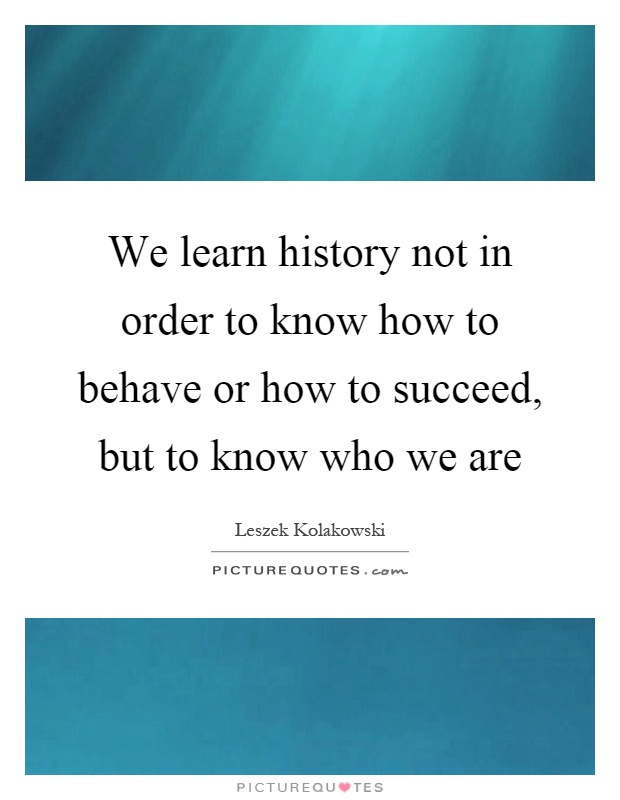 We learn history not in order to know how to behave or how to succeed, but to know who we are Picture Quote #1
