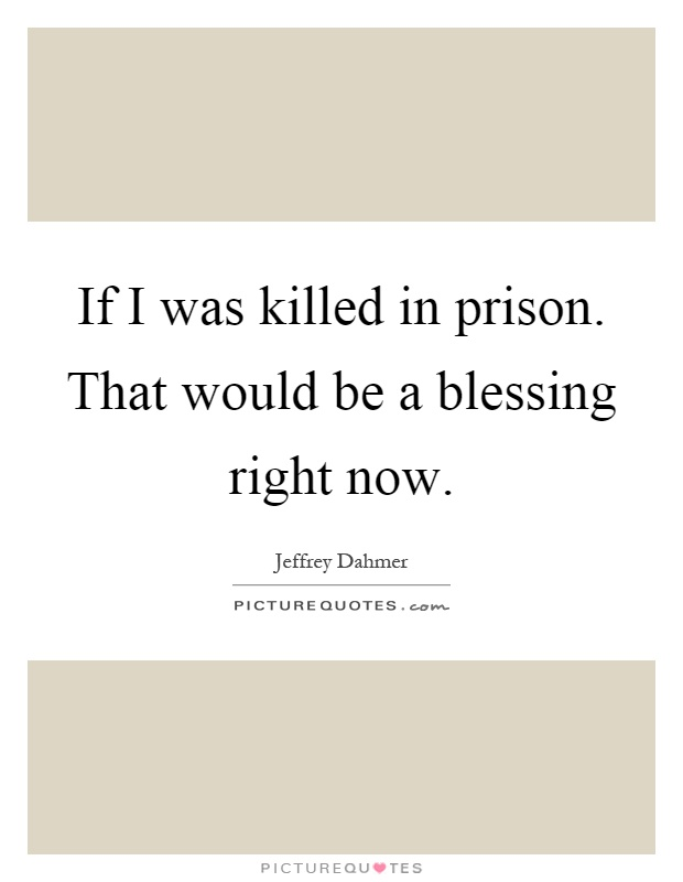 If I was killed in prison. That would be a blessing right now Picture Quote #1