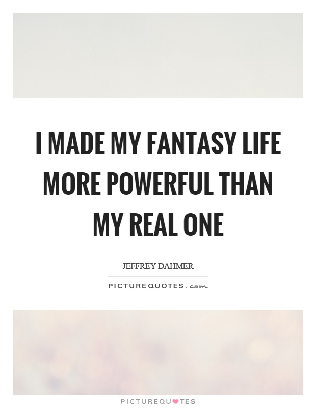 I made my fantasy life more powerful than my real one Picture Quote #1