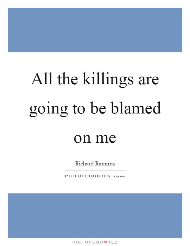 All the killings are going to be blamed on me Picture Quote #1