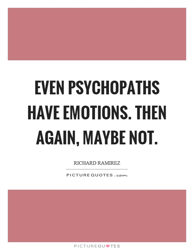 Even psychopaths have emotions. Then again, maybe not Picture Quote #1